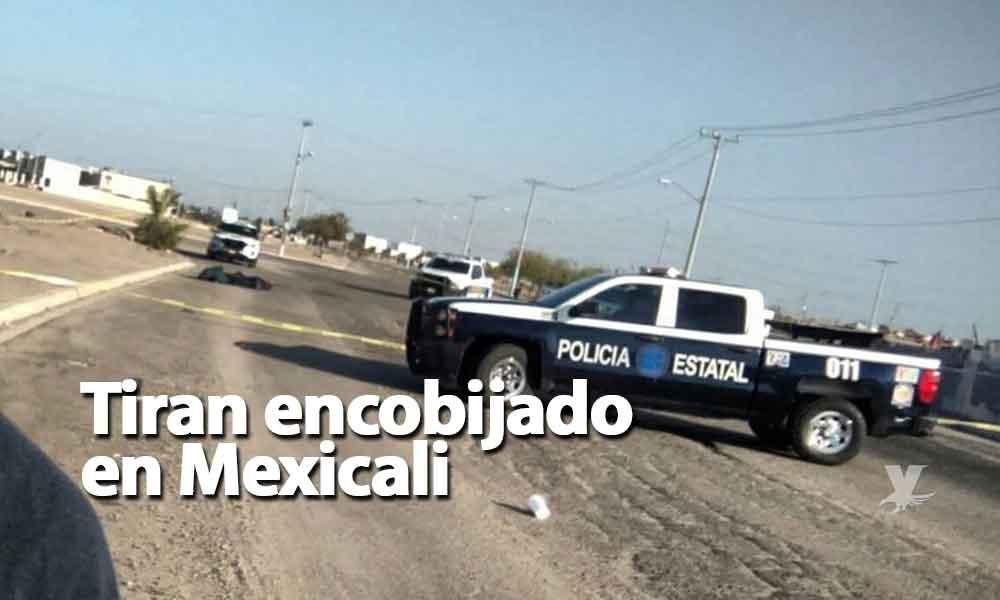 Tiran cadáver encobijado en plena vía pública en Mexicali